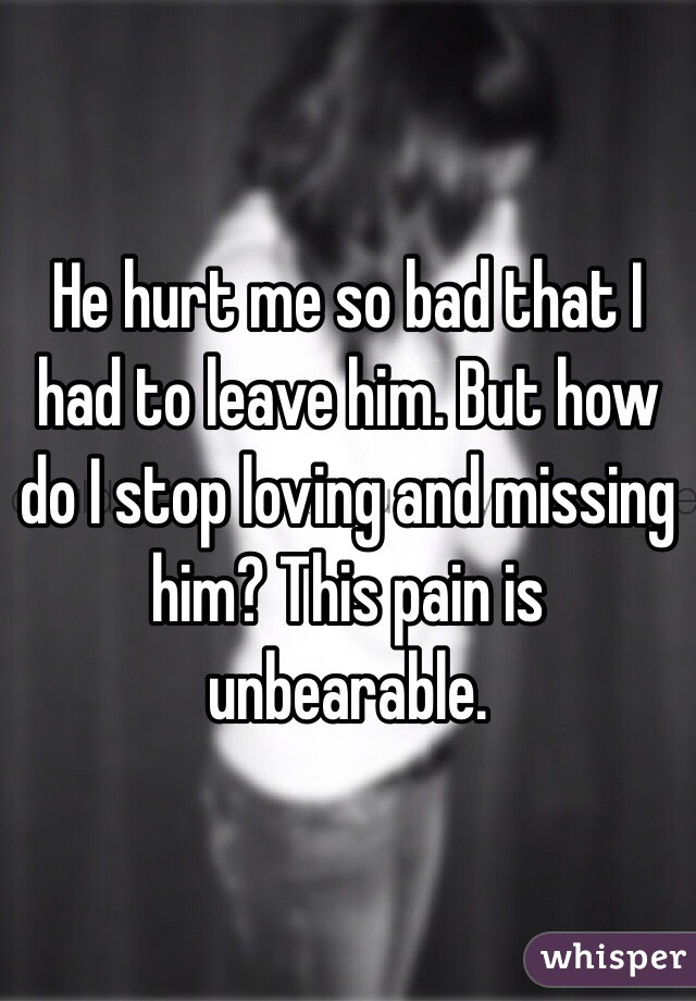 He Hurt Me So Bad That I Had To Leave Him But How Do I Stop