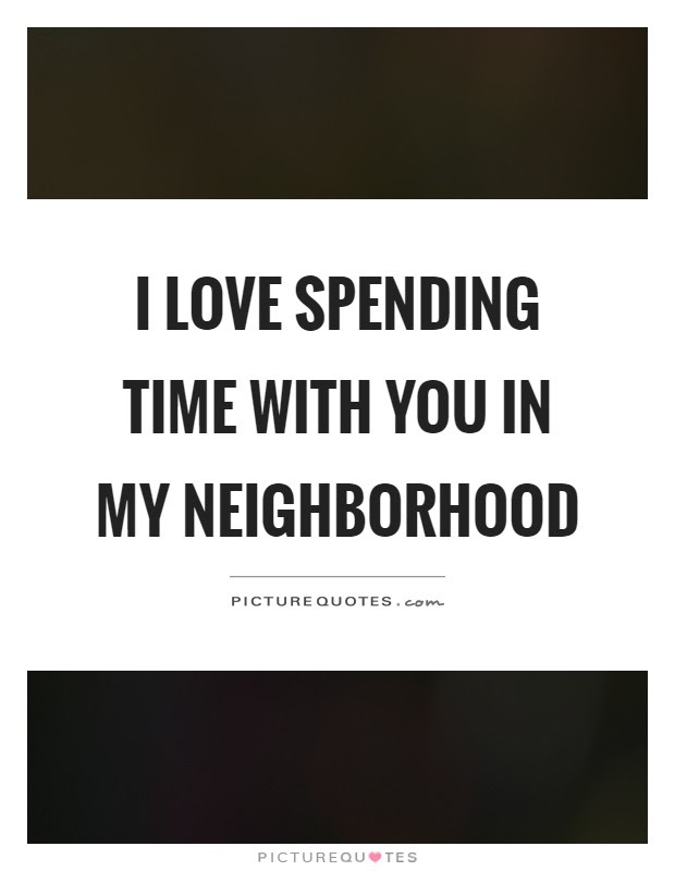 I Love Spending Time With You In My Neighborhood Picture Quotes