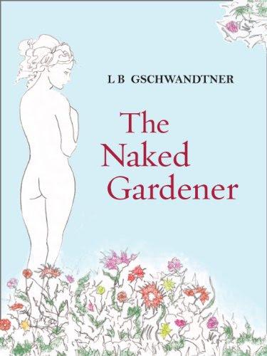 The Naked Gardener by L B Gschwandtner