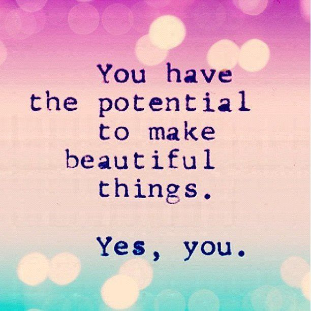 You Have The Potential To Make Beautiful Thingsyes You Pictures