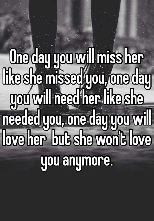 One Day You Will Miss Her Like She Missed You One Day You Will Need