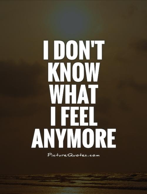 I Dont Know What I Feel Anymore Picture Quotes