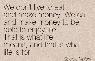 Nice Work Quote By George Mallory We Dont Live To Eat And Make
