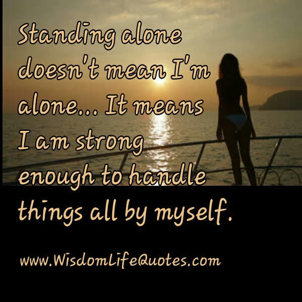 Standing Alone Doesnt Mean Im Alone Wisdom Life Quotes