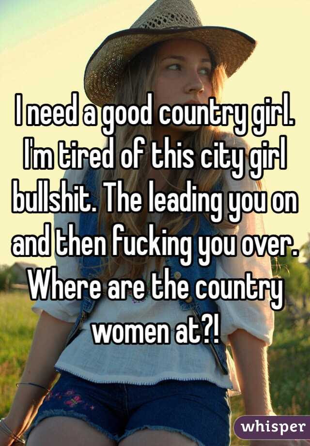 I Need A Good Country Girl Im Tired Of This City Girl Bullshit