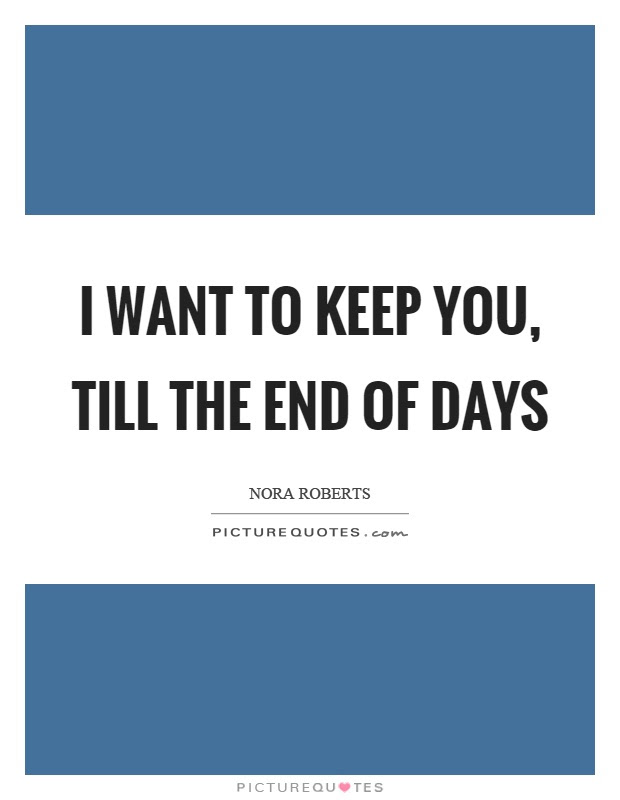 I Want To Keep You Till The End Of Days Picture Quotes
