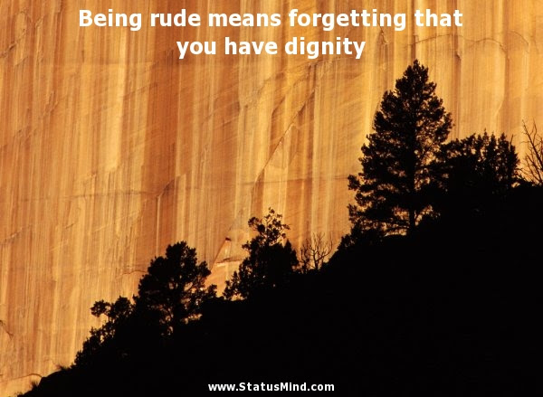 Being Rude Means Forgetting That You Have Dignity Statusmindcom