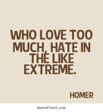 Who Love Too Much Hate In The Like Extreme Homer Great Love Quotes