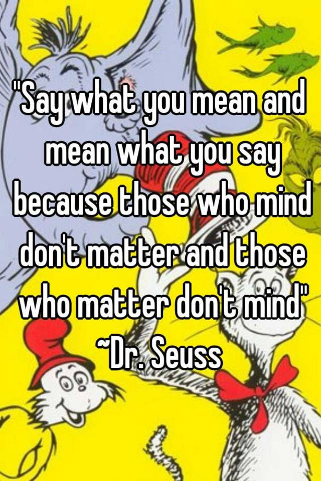 Say What You Mean And Mean What You Say Because Those Who Mind Dont
