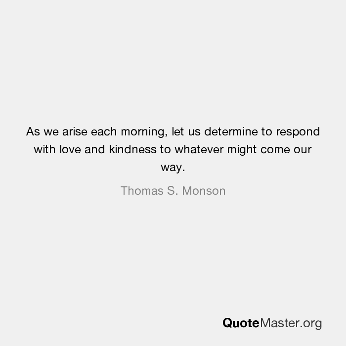 As We Arise Each Morning Let Us Determine To Respond With Love And