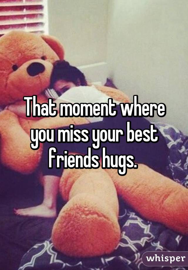 That Moment Where You Miss Your Best Friends Hugs