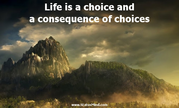 Life Is A Choice And A Consequence Of Choices Statusmindcom