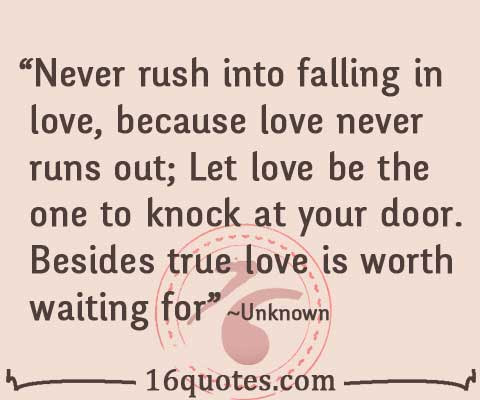 Never Rush Into Falling In Love Because Love Never Runs Out