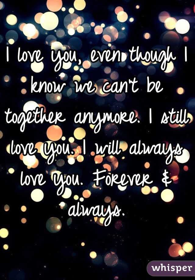 I Love You Even Though I Know We Cant Be Together Anymore I Still