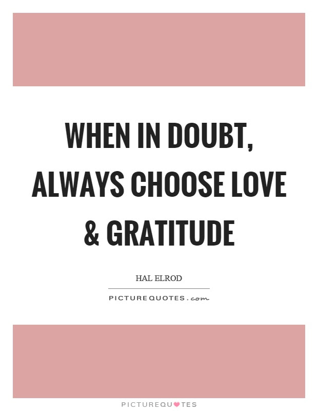 When In Doubt Always Choose Love And Gratitude Picture Quotes