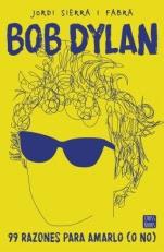 Bob Dylan. 99 razones para amarlo (o no) Jordi Sierra i Fabra