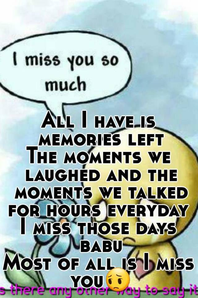 All I Have Is Memories Left The Moments We Laughed And The Moments