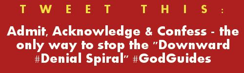 Tweet: Stop the Downward Denial Spiral #GodGuides https://twitter.com/intent/tweet?original_referer=https%3A%2F%2Fabout.twitter.com%2Fresources%2Fbuttons&text=Admit%2C%20Acknowledge%2C%20Confess%20-%20the%20only%20way%20to%20stop%20the%20Downward%20Denial%20Spiral&tw_p=tweetbutton&url=http%3A%2F%2Fwww.godsgrowinggarden.com%2F2015%2F03%2Fstop-downward-denial-spiral-repost_15.html&via=gourdonville+
