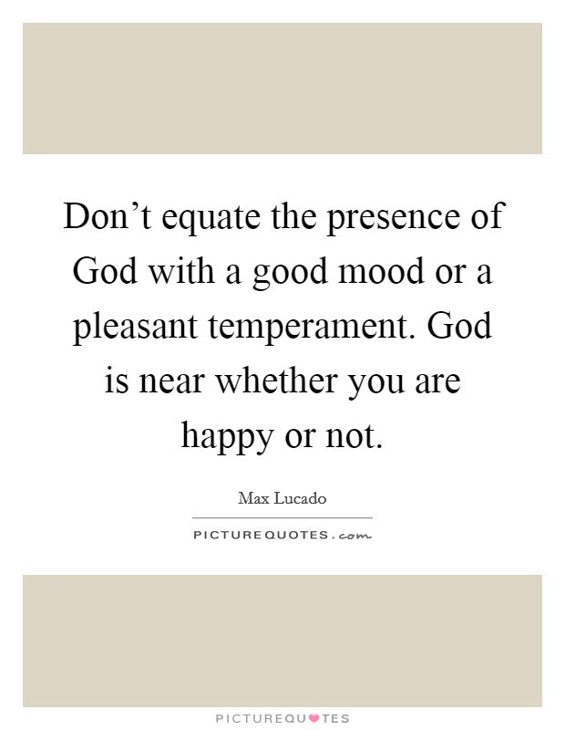 Dont Equate The Presence Of God With A Good Mood Or A Pleasant