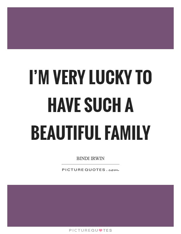I M Very Lucky To Have Such A Beautiful Family Picture Quotes