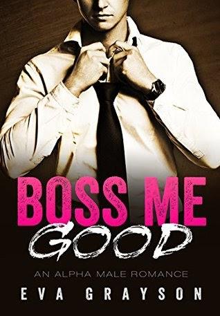 Boss Me Good (Boss Me, Book One) (An Alpha Male Romance) by Eva Grayson