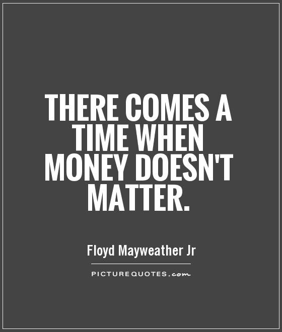 There Comes A Time When Money Doesnt Matter Picture Quotes