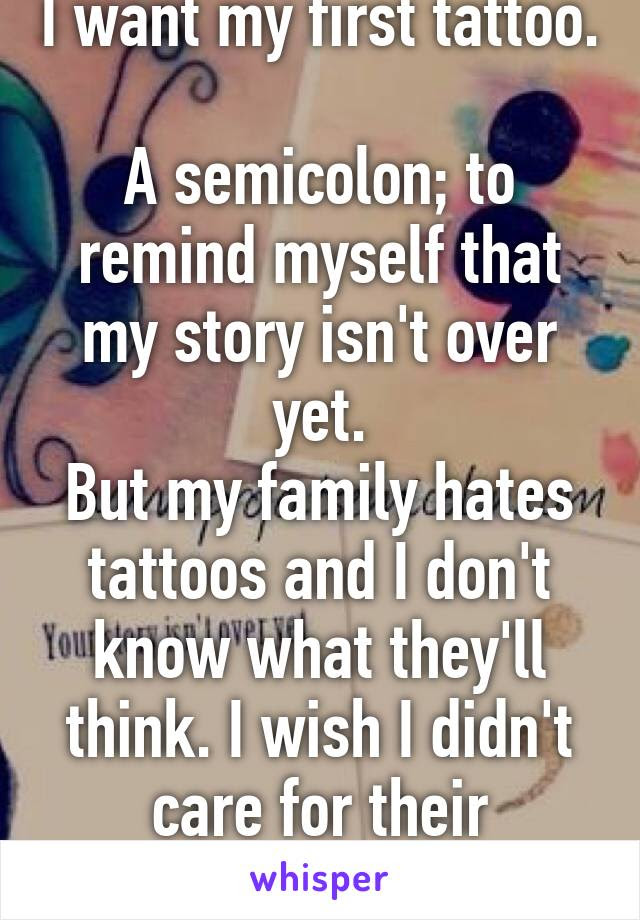 I Want My First Tattoo A Semicolon To Remind Myself That My Story