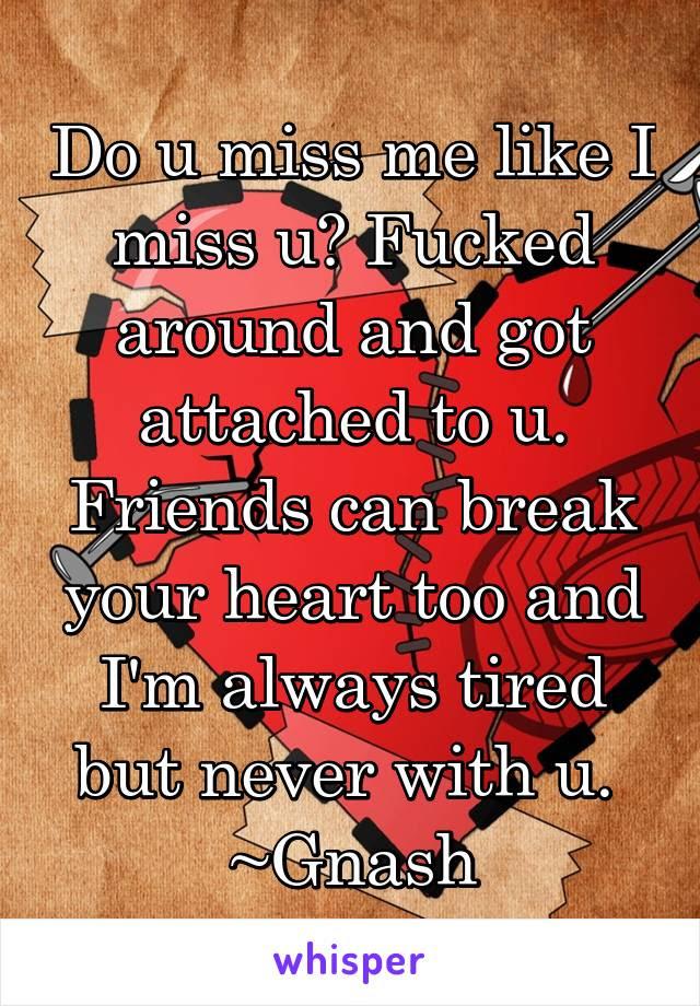 Do U Miss Me Like I Miss U Fucked Around And Got Attached To U Friends