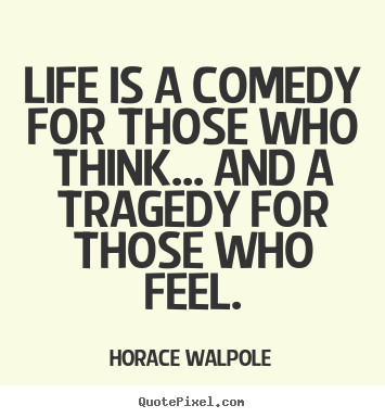 Quote About Life Life Is A Comedy For Those Who Think And A