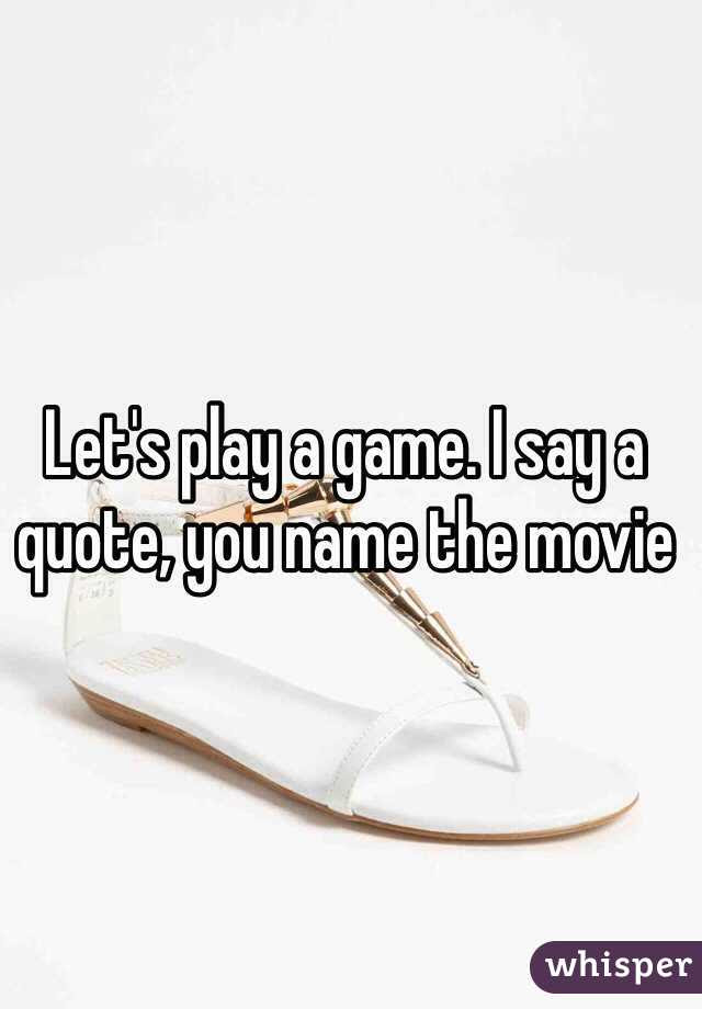 Lets Play A Game I Say A Quote You Name The Movie