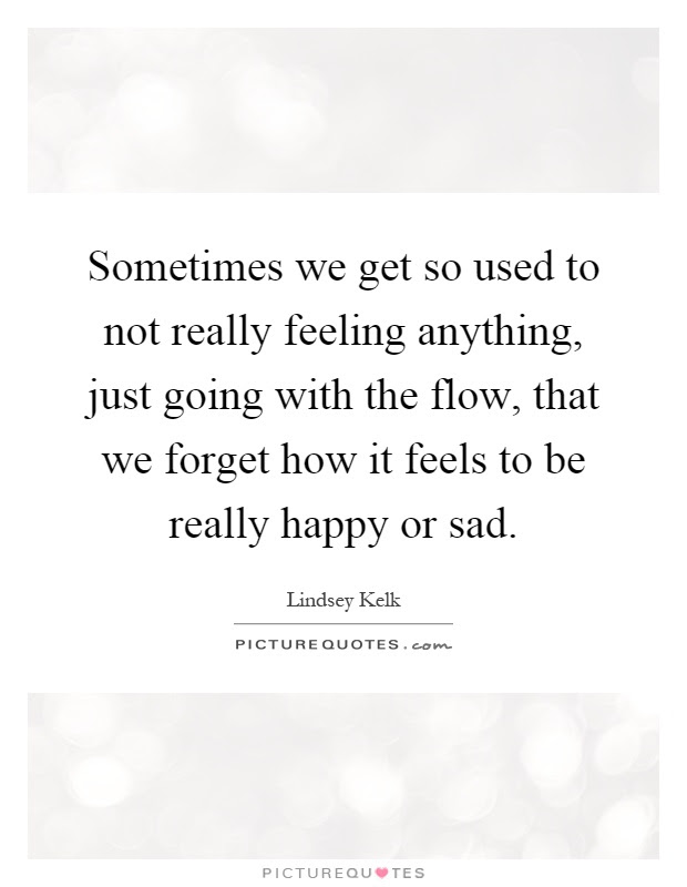 Sometimes We Get So Used To Not Really Feeling Anything Just