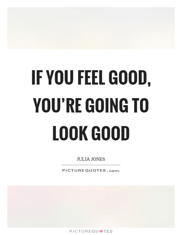 If You Feel Good Youre Going To Look Good Picture Quotes