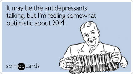 Funny New Year's Ecard: It may be the antidepressants talking, but I'm feeling somewhat optimistic about 2014.