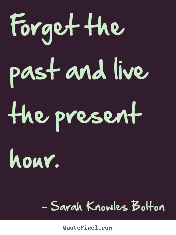Quote About Life Forget The Past And Live The Present Hour