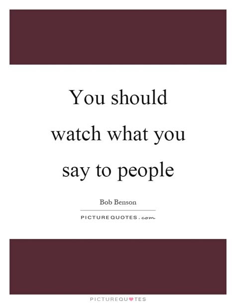 Watch Out What You Say Quotes