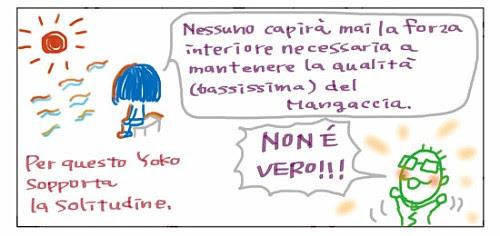 Nessuno capirà mai la forza interiore necessaria a mantenere la qualità' (bassissima) del Mangaccia. Per questo Yoko sopporta la solitudine. Non e' vero!!!