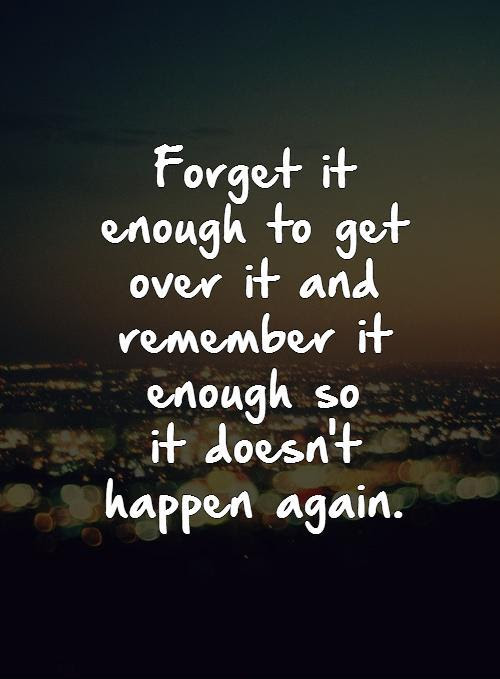Forget It Enough To Get Over It And Remember It Enough So It
