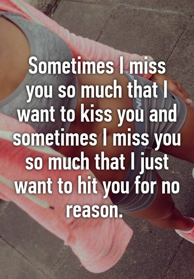 Sometimes I Miss You So Much That I Want To Kiss You And Sometimes I