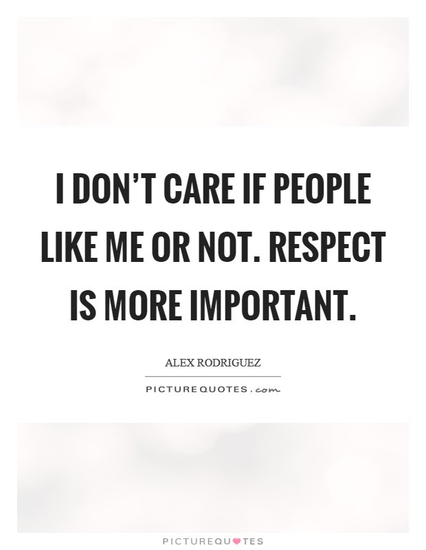 I Dont Care If People Like Me Or Not Respect Is More Important