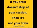 If your train doesn't stop at your station, Then it's not your train. ~Marianne Williamson