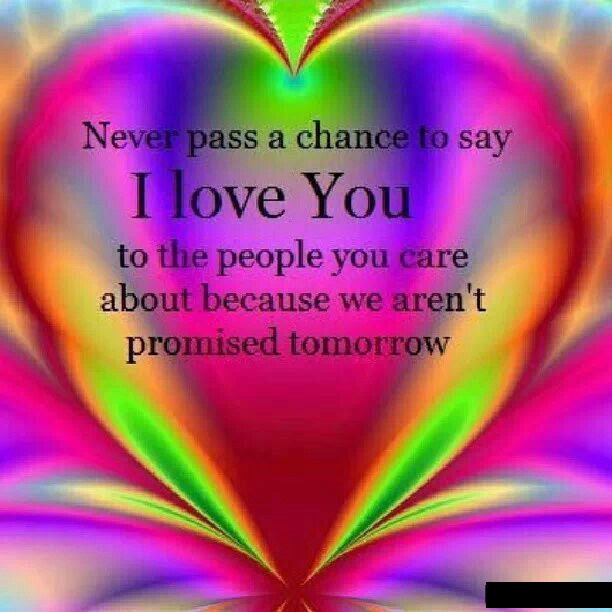 Never Pass Up A Chance To Say I Love You Tomorrow Is Never Promised