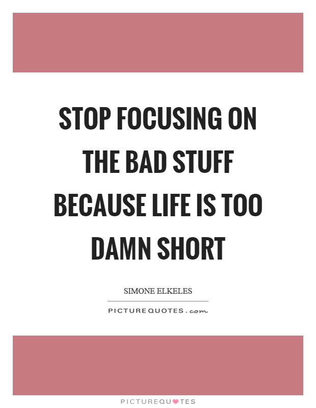 Stop Focusing On The Bad Stuff Because Life Is Too Damn Short