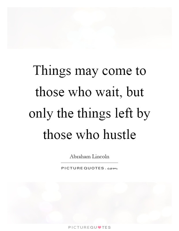 Things May Come To Those Who Wait But Only The Things Left By
