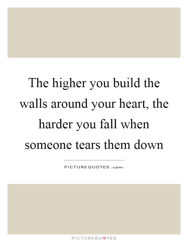 The Higher You Build The Walls Around Your Heart The Harder You