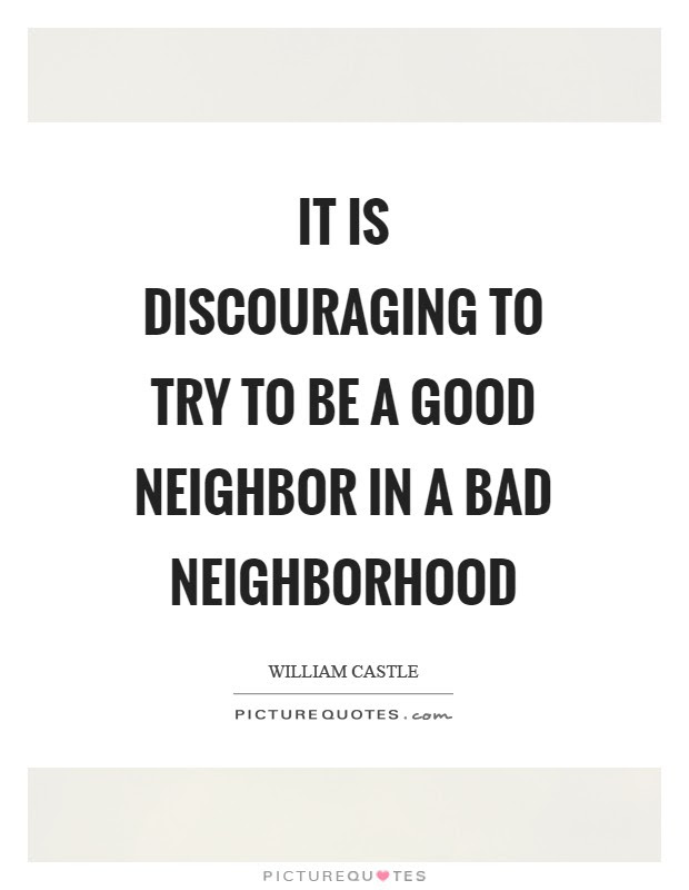 It Is Discouraging To Try To Be A Good Neighbor In A Bad