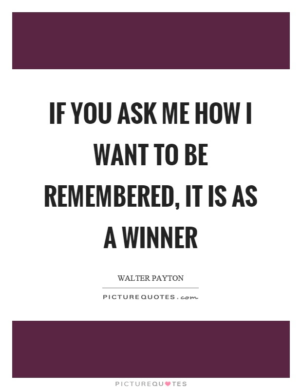 If You Ask Me How I Want To Be Remembered It Is As A Winner
