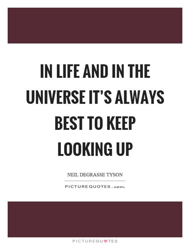 In Life And In The Universe Its Always Best To Keep Looking Up