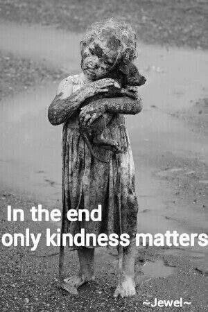 ONE OF MY FAVORITE QUOTES but this photo almost brings tears to my eyes:  Only kindness matters