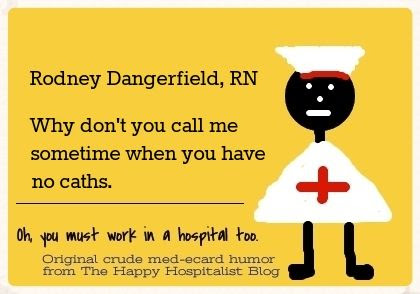 Rodney Dangerfield, RN.  Why don't you call me sometime when you have no caths ecard medical meme humor photo.