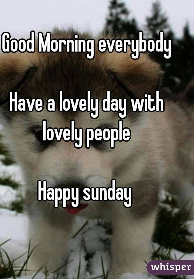 Good Morning Everybody Have A Lovely Day With Lovely People Happy Sunday